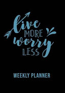 Live More Worry Less  Over 52 Weekly Planning Pages Including Notes