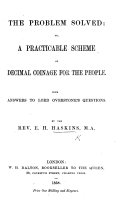The Problem Solved  Or  a Practicable Scheme of Decimal Coinage for the People  With Answers to Lord Overstone s Questions