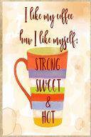 I Like My Coffee How I Like Myself  Strong Sweet and Hot
