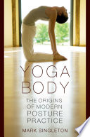 """Yoga Body: The Origins of Modern Posture Practice"" by Mark Singleton"