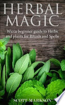Herbal Magic: Wicca Beginner Guide to Herbs and Plants for Rituals and Spells