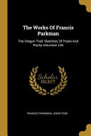 The Works of Francis Parkman  The Oregon Trail  Sketches of Praire and Rocky Mountain Life Book