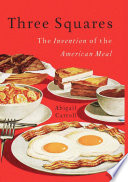 """Three Squares: The Invention of the American Meal"" by Abigail Carroll"