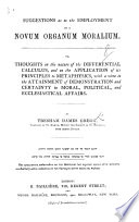 Suggestions as to the Employment of a Novum Organum Moralium; Or, Thoughts on the Nature of the Differential Calculus, and on the Application of Its Principles to Metaphysics, with a View to the Attainment of Demonstration and Certainty in Moral, Political, and Ecclesiastical Affairs