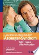 Ein ganzes Leben mit dem Asperger-Syndrom  : alle Fragen - alle Antworten ; von Kindheit bis Erwachsensein ; was Menschen mit Asperger-Syndrom weiterhilft