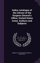 Index Catalogue Of The Library Of The Surgeon General S Office United States Army Authors And Subjects