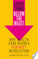 """Everything Below the Waist: Why Health Care Needs a Feminist Revolution"" by Jennifer Block"
