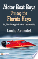 Motor Boat Boys Among the Florida Keys   Or  The Struggle for the Leadership   The Original Classic Edition Book PDF