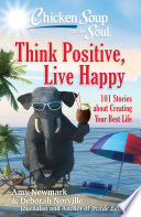 """Chicken Soup for the Soul: Think Positive, Live Happy: 101 Stories about Creating Your Best Life"" by Amy Newmark, Deborah Norville"