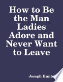 How to Be the Man Ladies Adore and Never Want to Leave