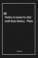 Poetry is Nearer to Vital Truth Than History   Plato