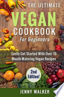 Vegan: the Ultimate Vegan Cookbook for Beginners - Easily Get Started with Over 70 Mouth-Watering Vegan Recipes
