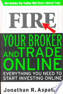 Fire Your Broker and Trade Online  : Everything You Need to Start Investing Online