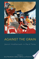 Against the Grain  : Jewish Intellectuals in Hard Times