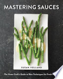 """Mastering Sauces: The Home Cook's Guide to New Techniques for Fresh Flavors: The Home Cook's Guide to New Techniques for Fresh Flavors"" by Susan Volland"