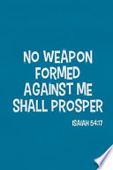 No Weapon Formed Against Me Shall Prosper - Isaiah 54: 17: Blank Lined Christian Journals for Girls