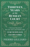 Thirteen Years at the Russian Court   A Personal Record of the Last Years and Death of the Czar Nicholas II  and his Family