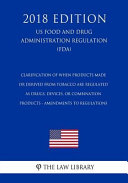Clarification of When Products Made Or Derived from Tobacco Are Regulated as Drugs  Devices  Or Combination Products   Amendments to Regulations  Us Food and Drug Administration Regulation   Fda   2018 Edition
