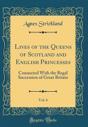 Lives Of The Queens Of Scotland And English Princesses Vol 6