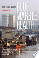 """""""Blue Marble Health: An Innovative Plan to Fight Diseases of the Poor Amid Wealth"""" by Peter J. Hotez, Cher"""