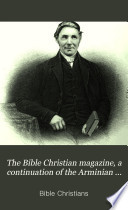 The Bible Christian magazine  a continuation of the Arminian magazine Book
