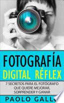 Fotografía Digital Réflex  : 7 secretos para el fotógrafo que quiere mejorar, sorprender y ganar.