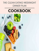 The Clean Eating Weeknight Dinner Plan Cookbook Book