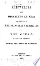 Shipwrecks and Disasters at Sea; Or, Accounts of the Principal Calamities on the Ocean, which Have Occurred During the Present Century