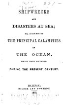 Shipwrecks and Disasters at Sea  Or  Accounts of the Principal Calamities on the Ocean  which Have Occurred During the Present Century