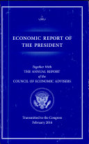 Economic Report of the President, Transmitted to the Congress February 2016 Together with the Annual Report of the Council of Economic Advisors