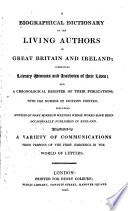 A Biographical Dictionary of the Living Authors of Great Britain and Ireland  : Comprising Literary Memoirs and Anecdotes of Their Lives, and a Chronological Register of Their Publications, with the Number of Editions Printed; Including Notices of Some Foreign Writers Whose Works Have Been Occasionally Published in England