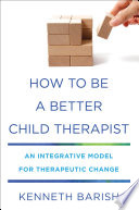 How to Be a Better Child Therapist  An Integrative Model for Therapeutic Change Book