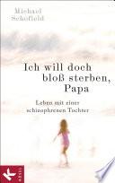 Ich will doch bloß sterben, Papa  : Leben mit einer schizophrenen Tochter