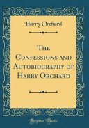 The Confessions and Autobiography of Harry Orchard  Classic Reprint