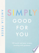 """Simply Good For You: 100 quick and easy recipes, bursting with goodness"" by Amelia Freer"