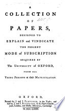 A Collection of Papers, Designed to Explain and Vindicate the Present Mode of Subscription Required by the University of Oxford, from All Young Persons at Their Matriculation