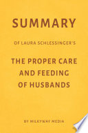 Summary of Laura Schlessinger   s The Proper Care   Feeding of Husbands by Milkyway Media