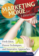 Marketing Moxie for Librarians  Fresh Ideas  Proven Techniques  and Innovative Approaches