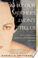 """What Our Mothers Didn't Tell Us: Why Happiness Eludes the Modern Woman"" by Danielle Crittenden"