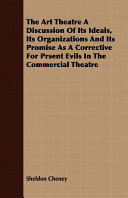 The Art Theatre a Discussion of Its Ideals  Its Organizations and Its Promise As a Corrective for Prsent Evils in the Commercial Theatre