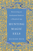 Hunting Magic Eels  Recovering an Enchanted Faith in a Skeptical Age
