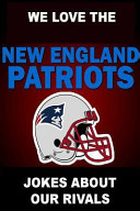 We Love The New England Patriots Jokes About Our Rivals