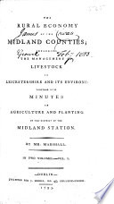 The Rural Economy of the Midland Counties  Including the Management of Livestock in Leicestershire and Its Environs  Together with Minutes on Agriculture and Planting in the District of the Midland Station  By Mr  Marshall