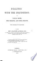 Dealings with the Inquisition  Or  Papal Rome  Her Priests  and Her Jesuits