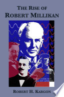 The Rise of Robert Millikan  Portrait of a Life in American Science