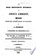 The Sole Exclusive Divinity of Jesus Christ  Proved from His Appellation of Saviour  in a Sermon Preached on Christmas Day     Third Edition