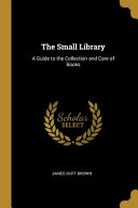 The Small Library  A Guide to the Collection and Care of Books