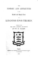 The History and Antiquities of the Ancient and Royal Town of Kingston upon Thames  Compiled from the Most Authentic Documents   With Plates