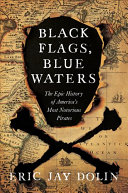 Black flags, blue waters : the epic history of America's most notorious pirates / Eric Jay Dolin.