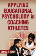 """Applying Educational Psychology in Coaching Athletes"" by Jeffrey J. Huber"